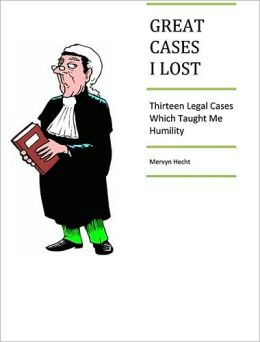Great Cases I Lost : THIRTEEN LEGAL CASES WHICH TAUGHT ME HUMILITY