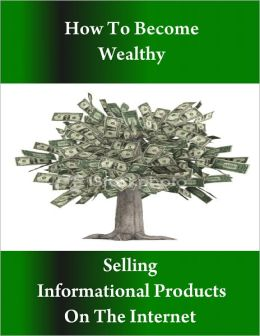 Learn How to Become Wealthy Selling Informational Products on the Internet
