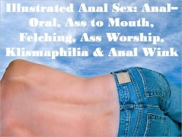 Illustrated Anal Sex: AnalOral, Ass to Mouth, Felching, Ass Worship, Klismaphilia & Anal Wink