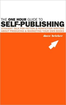 One Hour Guide to Self-Publishing: Straight Talk for Fiction & Nonfiction Writers About Producing & Marketing Your Own Books