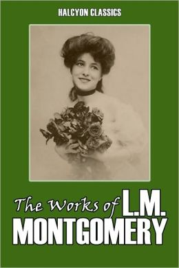 The Works of L.M. Montgomery: Eleven Novels in One Volume