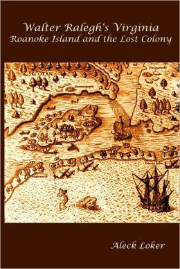 Walter Ralegh's Virginia: Roanoke Island and the Lost Colony