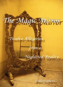 The Magic Mirror; Twelve Allegories from a Neglected Reality