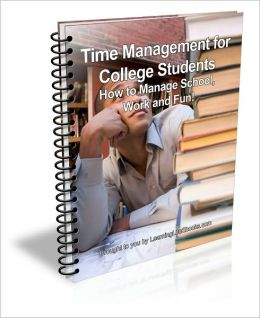 Time Management for College Students; How to Manage School, Work and Fun!