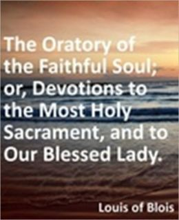 Oratory of the Faithful Soul; or, Devotions to the Most Holy Sacrament, and to Our Blessed Lady.