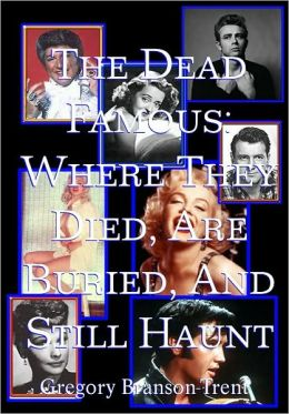 The Dead Famous: Where They Died, Are Buried, and Still Haunt