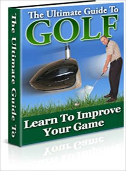 The Ultimate Guide To Golf: Learn to improve your game