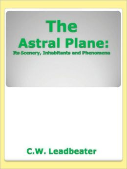 The Astral Plane: Its Scenery, Inhabitants and Phenomena