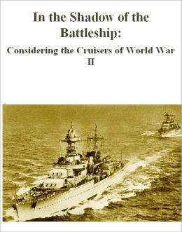In the Shadow of the Battleship: Considering the Cruisers of World War II