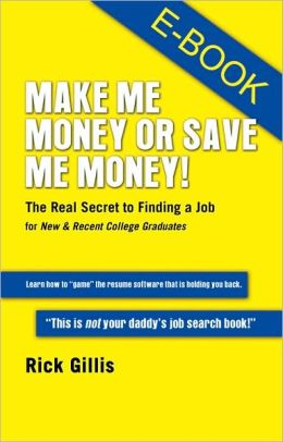 Make Me Money or Save Me Money! The Real Secret to Finding a Job for New & Recent College Graduates