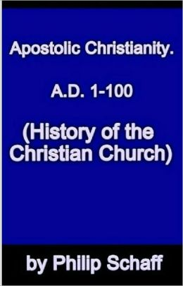 History of the Christian Church, Volume II: Apostolic Christianity. A.D. 1-100.
