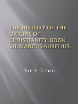 The History of the Origins of Christianity. Book VII. Marcus-Aurelius.