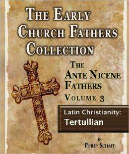 The Early Church Fathers - Ante Nicene Fathers Volume 3-Latin Christianity: Tertullian