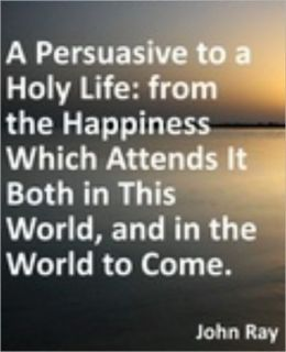 Persuasive to a Holy Life: from the Happiness Which Attends It Both in This World, and in the World to Come