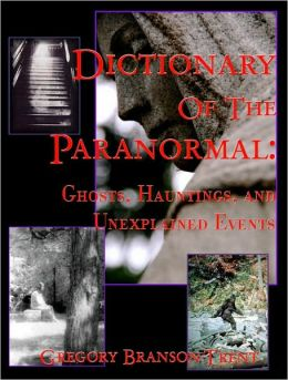 Dictionary of the Paranormal: Ghosts, Hauntings, and Unexplained Events