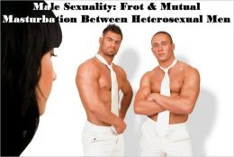 Male Sexuality: Frot & Mutual Masturbation Between Heterosexual Men