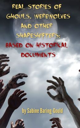 Real Stories of Ghouls, Werewolves and Other Shapeshifters: Based On Historical Documents