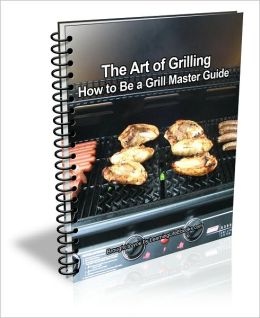 The Art of Grilling: How to Be a Grill Master Guide