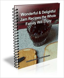 Wonderful & Delightful Jam Recipes the Whole Family Will Enjoy