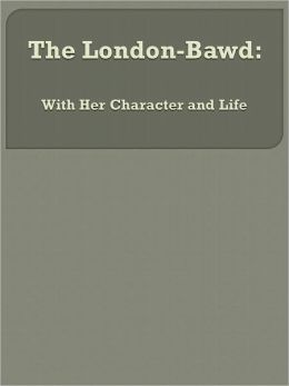 The London-Bawd: With Her Character and Life
