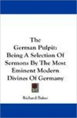 The German Pulpit, Being a Selection of Sermons by the Most Eminent Modern Divines of Germany