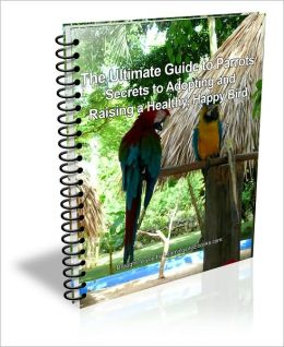The Ultimate Guide to Parrots: Secrets to Adopting and Raising a Healthy, Happy Bird