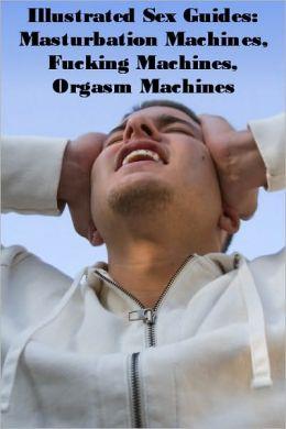 Illustrated Sex Guides: Masturbation Machines, Fucking Machines, Orgasm Machines