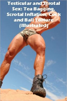 Testicular and Scrotal Sex: Tea Bagging, Scrotal Inflation, Cock and Ball Torture (Illustrated) Adrian Bosch