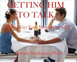 Getting Him to Talk: How to Get Your Man to Open Up and Tell You What He's Feeling