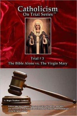 Catholicism on Trial Series - Book 3 of 7 - The Bible Alone vs. The Virgin Mary - LIST PRICE REDUCED from $16.95. You SAVE 65%