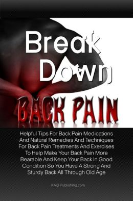 Break Down Back Pain: Helpful Tips For Back Pain Medications And Natural Remedies And Techniques For Back Pain Treatments And Exercises To Help Make Your Back Pain More Bearable And Keep Your Back In Good Condition So You Have A Strong And Sturdy Back All