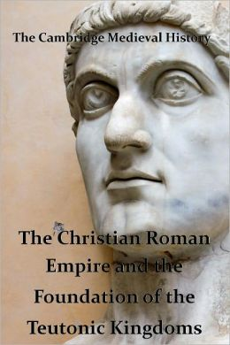 The Cambridge Medieval History vol 1 - The Christian Roman Empire and the Foundations of the Teutonic Kingdoms