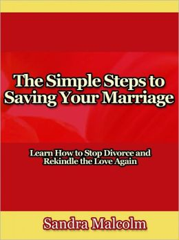 The Simple Steps to Saving Your Marriage - Learn How to Stop Divorce and Rekindle the Love Again