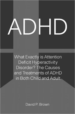 ADHD: What Exactly is Attention Deficit Hyperactivity Disorder? The Causes and Treatments of ADHD in Both Child and Adult