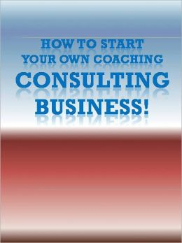 How To Start Your Own Coaching/Consulting Business!