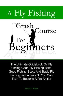 A Fly Fishing Crash Course For Beginners: The Ultimate Guidebook On Fly Fishing Gear, Fly Fishing Baits, Good Fishing Spots And Basic Fly Fishing Techniques So You Can Train To Become A Pro Angler