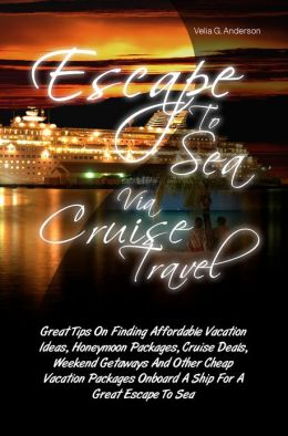 Escape To Sea Via Cruise Travel: Great Tips On Finding Affordable Vacation Ideas, Honeymoon Packages, Cruise Deals, Weekend Getaways And Other Cheap Vacation Packages Onboard A Ship For A Great Escape To Sea