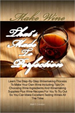 Make Wine That's Made To Perfection: Learn The Step-By-Step Winemaking Process To Make Your Own Wine Including Tips On Choosing Wine Ingredients And Winemaking Supplies Plus Wine Recipes For You To Try Out So You Can Make Excellent-Tasting Wines Al