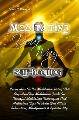 Meditating Your Way To Self-Healing: Learn How To Do Meditation Using This Step-By-Step Meditation Guide On Powerful Meditation Techniques And Meditation Tips To Help You Attain Relaxation, Mindfulness & Spirituality
