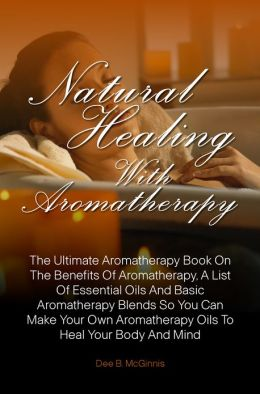 Natural Healing With Aromatherapy: The Ultimate Aromatherapy Book On The Benefits Of Aromatherapy, A List Of Essential Oils And Basic Aromatherapy Blends So You Can Make Your Own Aromatherapy Oils To Heal Your Body And Mind