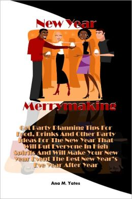 New Year Merrymaking! Get Party Planning Tips For Food, Drinks And Other Party Ideas For The New Year That Will Put Everyone In High Spirits And Will Make Your New Year Event The Best New Year's Eve Year After Year