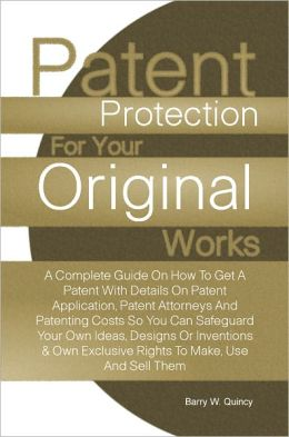 Patent Protection For Your Original Works: A Complete Guide On How To Get A Patent With Details On Patent Application, Patent Attorneys And Patenting Costs So You Can Safeguard Your Own Ideas, Designs Or Inventions & Own Exclusive Rights To Make, Use And