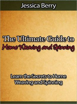 The Ultimate Guide to Home Weaving and Spinning - Learn the Secrets to Home Weaving and Spinning