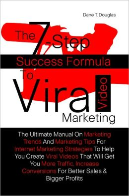 The 7-Step Success Formula To Viral Video Marketing: The Ultimate Manual On Marketing Trends And Marketing Tips For Internet Marketing Strategies To Help You Create Viral Videos That Will Get You More Traffic, Increase Conversions For Better Sales & Bigge