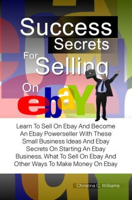 Success Secrets For Selling On eBay: Learn To Sell On Ebay And Become An Ebay Powerseller With These Small Business Ideas And Ebay Secrets On Starting An Ebay Business, What To Sell On Ebay And Other Ways To Make Money On Ebay