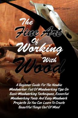 The Fine Art Of Working With Wood: A Beginner Guide For The Newbie Woodworker Full Of Woodworking Tips On Basic Woodworking Techniques, Essential Woodworking Tools And Easy Woodwork Projects So You Can Learn To Create Beautiful Things Out Of Wood