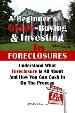 A Beginner's Guide to Buying & Investing in Foreclosures: Understand What Foreclosure Is All About And How You Can Cash In On The Process