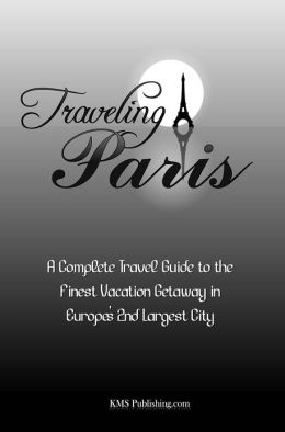 Traveling Paris: A Complete Travel Guide to the Finest Vacation Getaway in Europe's 2nd Largest City