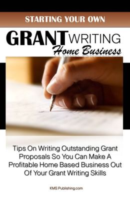 Starting Your Own Grant Writing Home Business: Tips On Writing Outstanding Grant Proposals So You Can Make A Profitable Home Based Business Out Of Your Grant Writing Skills