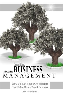 Home Business Management: How To Run Your Own Efficient Profitable Home Based Business